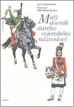 Malý slovník starého vojenského názvosloví - Jiří Procházka, Jan Vogeltanz
