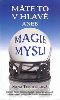 Máte to v hlavě aneb MAGIE MYSLI - Ivana Tischlerová