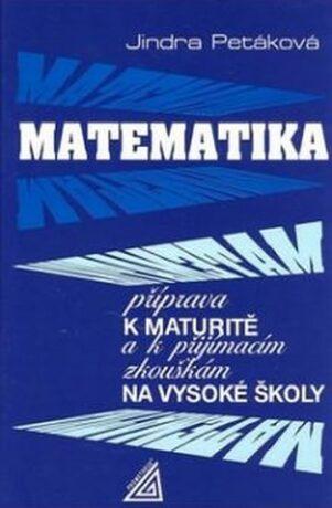Matematika - Příprava k maturitě a k přijímacím zkouškám na VŠ - Petáková Jindra
