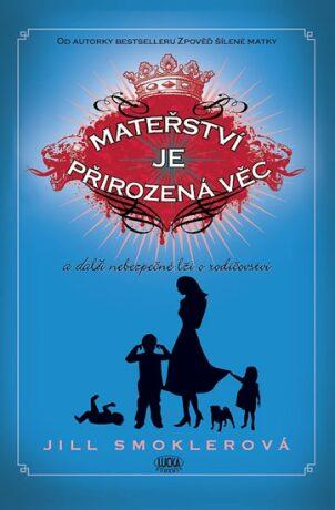 Mateřství je přirozená věc a další nebezpečné lži o rodičovství - Jill Smoklerová