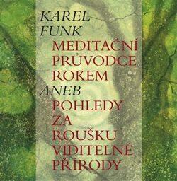 Meditační průvodce rokem aneb pohledy za roušku viditelné přírody - Karel Funk,Markéta Kotková,