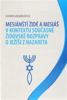Mesiánští židé a Mesiáš v kontextu současné židovské rozpravy o Ježíši z Nazareta - Alvaro Grammatica