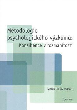 Metodologie psychologického výzkumu: Konsilience v rozmanitosti - Marek Blatný
