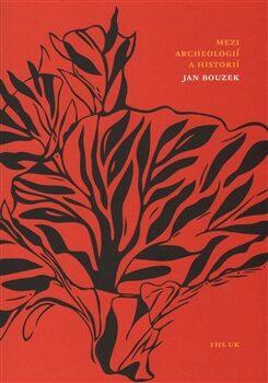 Mezi archeologií a historií - Jan Bouzek