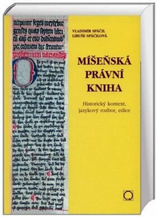 Míšeňská právní kniha - Historický kontext, jazykový rozbor, edice - Spáčil Vladimír, Spáčilová Libuše