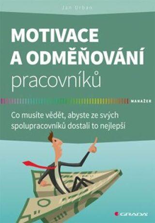 Motivace a odměňování pracovníků - Co musíte vědět, abyste ze svých spolupracovníků dostali to nejlepší - Jan Urban