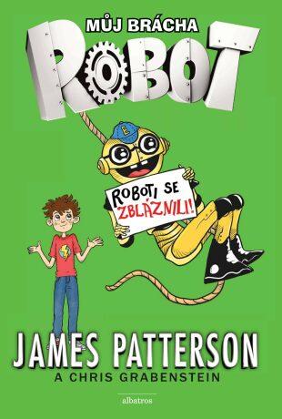 Můj brácha robot - Roboti se zbláznili! - James Patterson, Juliana Neufeldová