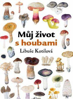 Můj život s houbami - Libuše Kotilová