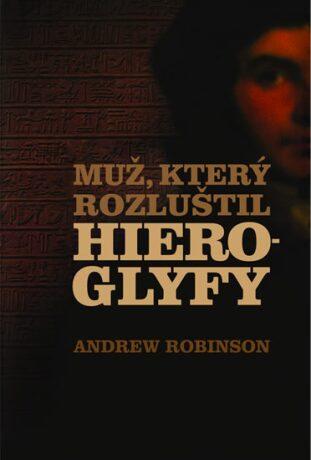 Muž, který rozluštil hieroglyfy - Andrew Robinson