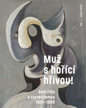 Muž s hořící hřívou! Emil Filla a surrealismus 1931-1939 - Karel Srp