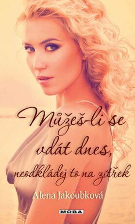 Můžeš-li se vdát dnes, neodkládej to na zítřek - Alena Jakoubková