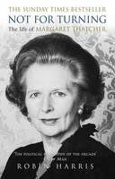 Not for Turning: The Complete Life of Margaret Thatcher - Robin Harris