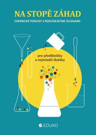 Na stopě záhad – chemické pokusy s rozvíjejícími úlohami pro předškoláky a nejmenší školáky - kolektiv autorů