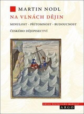 Na vlnách dějin: minulost, přítomnost a budoucnost českého dějepisectví - Martin Nodl