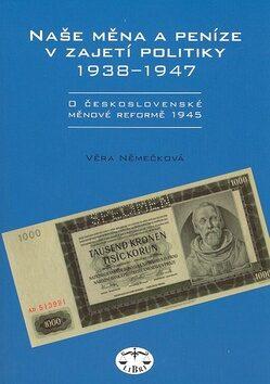 Naše měna a peníze v zajetí politiky 1938-1947 - Věra Němečková