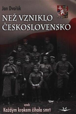 Než vzniklo Československo aneb Každým krokem číhala smrt - Jan Dvořák