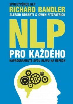 NLP pro každého - Richard Bandler; Alessio Roberti; Owen Fitzpatrick