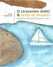 O ztraceném dítěti & cestě do bezpečí – Atachment, poruchy attachmentu a léčení - Petra Vrbovská