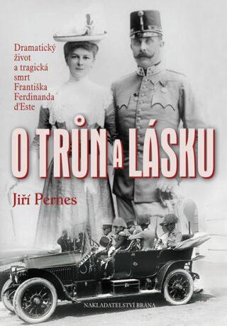O trůn a lásku - Dramatický život a tragická smrt Františka Ferdinanda d'Este - Jiří Pernes
