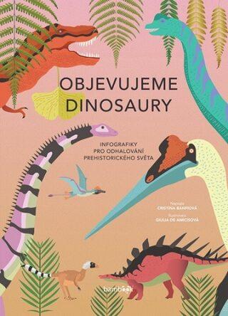 Objevujeme dinosaury - Infografiky pro odhalování prehistorického světa - Giulia De Amicisová, Cristina M. Banfiová