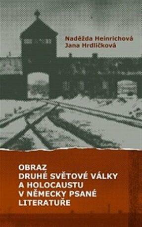 Obraz druhé světové války a holocaustu v německy psané literatuře - Naděžda Heinrichová,Jana Hrdličková,