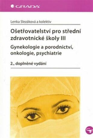 Ošetřovatelství pro střední zdravotnické školy III – Gynekologie a porodnictví, onkologie, psychiatrie - Lenka Slezáková
