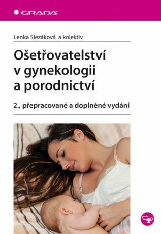 Ošetřovatelství v gynekologii a porodnictví - Lenka Slezáková, kolektiv autorů