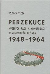 Perzekuce mužských řádů a kongregací komunistickým režimem 1948-1964 - Vojtěch Vlček