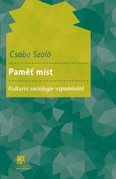 Paměť míst. Kulturní sociologie vzpomínání - Csaba Szaló