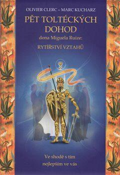 Pět toltéckých dohod Dona Miguela Ruize - rytířství vztahů - Olivier Clerc, Marc Kucharz