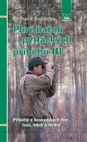 Plný batoh pytláckých příběhů III - Příběhy z beskydských hor, lesů, údolí a strání - Richard Sobotka