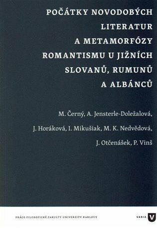 Počátky novodobých literatur a metamorfózy romantismu u jižních Slovanů, Rumunů a Albánců - kolektiv autorů,