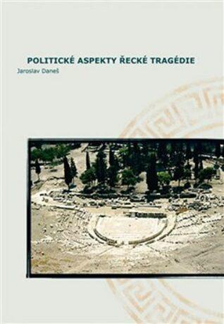 Politické aspekty řecké tragédie/Political Aspects of Greek Tragedy - Jaroslav Daneš,