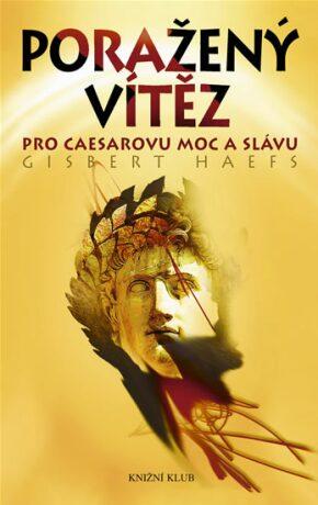 Poražený vítěz - Pro Caesarovu moc a slávu - Gisbert Haefs