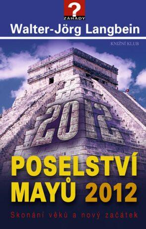 Poselství Mayů 2012. Skonání věků a nový začátek - Walter-Jörg Langbein