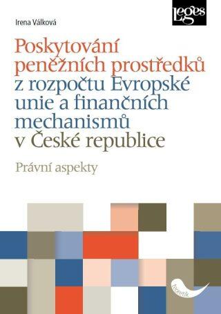 Poskytování peněžních prostředků z rozpočtu Evropské unie a finančních mechanismů v České republice - Právní aspekty - Irena Válková