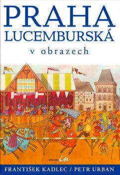 Praha lucemburská v obrazech - František Kadlec