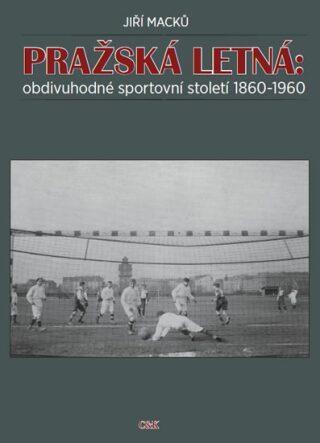 Pražská Letná: obdivuhodné sportovní století 1860-1960 - Jiří Macků