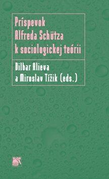 Príspevok Alfreda Schütza k sociologickej teórii - Miroslav Tížik, Dilbar Alieva