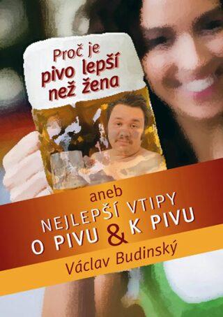 Proč je pivo lepší než žena aneb Nejlepší vtipy o pivu a k pivu - Václav Budinský