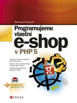 Programujeme vlastní e-shop v PHP 5 - Michael Peacock