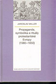 Propaganda, symbolika a rituály protestantské Evropy (1580-1650) - Jaroslav Miller
