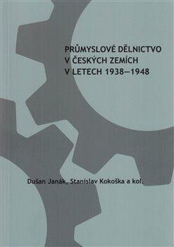 Průmyslové dělnictvo v českých zemích v letech 1938-1948 - Stanislav Kokoška, Dušan Janák