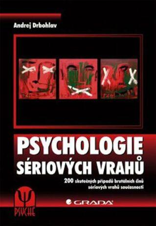 Psychologie sériových vrahů - 200 skutečných případů brutálních činů sériových vrahů současnosti - Andrej Drbohlav