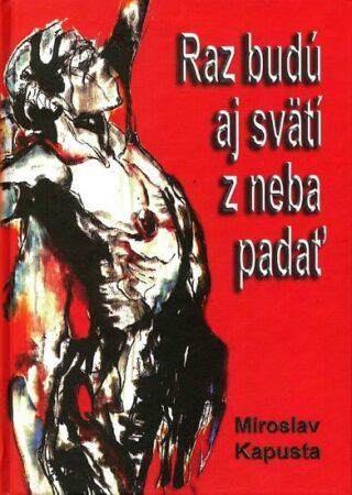 Raz budú aj svätí z neba padať - Miroslav Kapusta