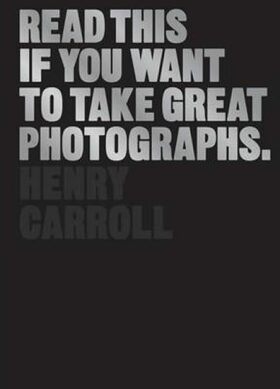 Read This if You Want to Take Great Photographs - Henry Carroll