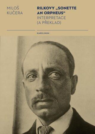 "Rilkovy ""Sonette an Orpheus"" Interpretace (a překlad) - Miloš Kučera"