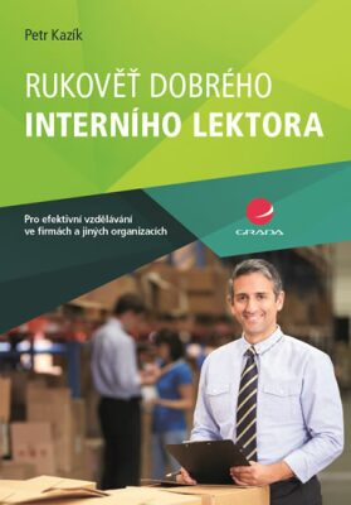 Rukověť dobrého interního lektora pro efektivní vzdělávání ve firmách a jiných organizacích - Petr Kazík
