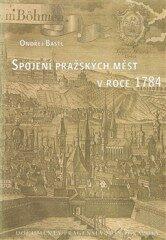 Spojení pražských měst v roce 1784 – Documenta Pragensia Monographia - Ondřej Bastl
