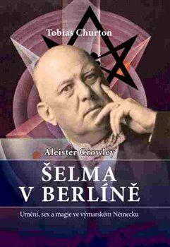Crowley Aleister - Šelma v Berlíně - Aleister Crowley, Tobias Churton